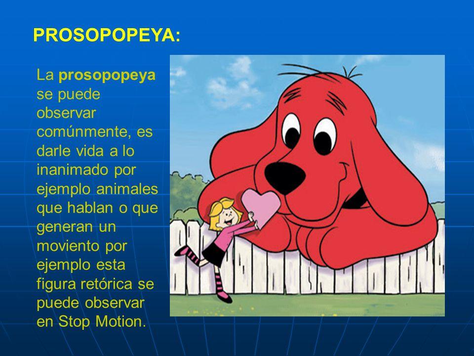 PROSOPOPEYA: La prosopopeya se puede observar comúnmente, es darle vida a lo inanimado por ejemplo animales que hablan o que generan un moviento por ejemplo esta figura retórica se puede observar en Stop Motion.