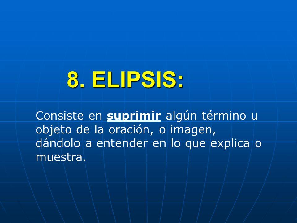 8. ELIPSIS: Consiste en suprimir algún término u objeto de la oración, o imagen, dándolo a entender en lo que explica o muestra.