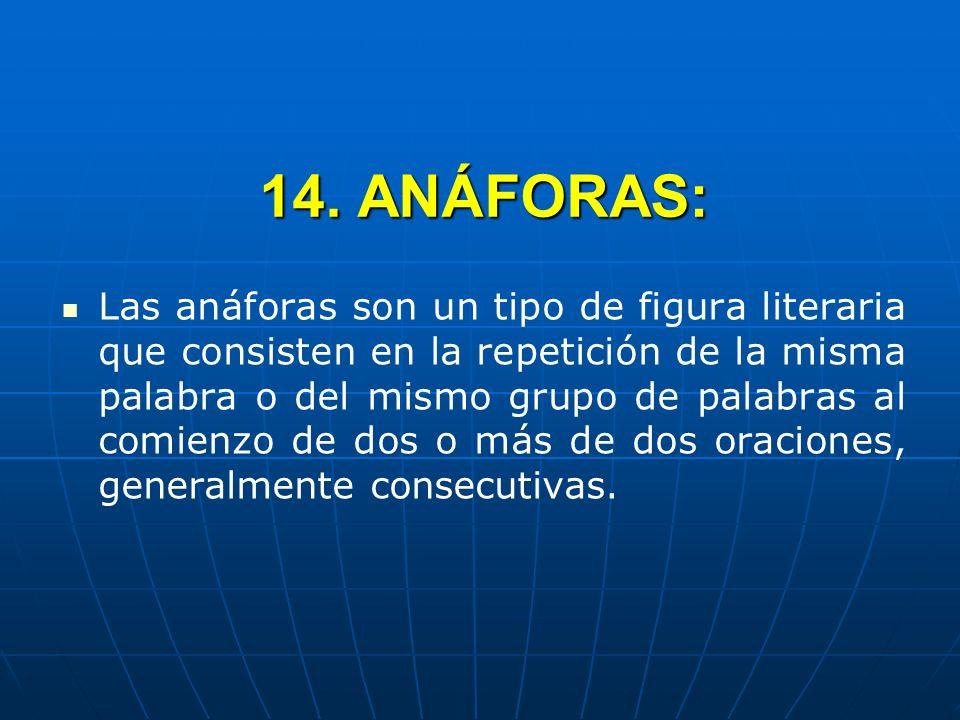 14. ANÁFORAS: Las anáforas son un tipo de figura literaria que consisten en la repetición de la misma palabra o del mismo grupo de palabras al comienz
