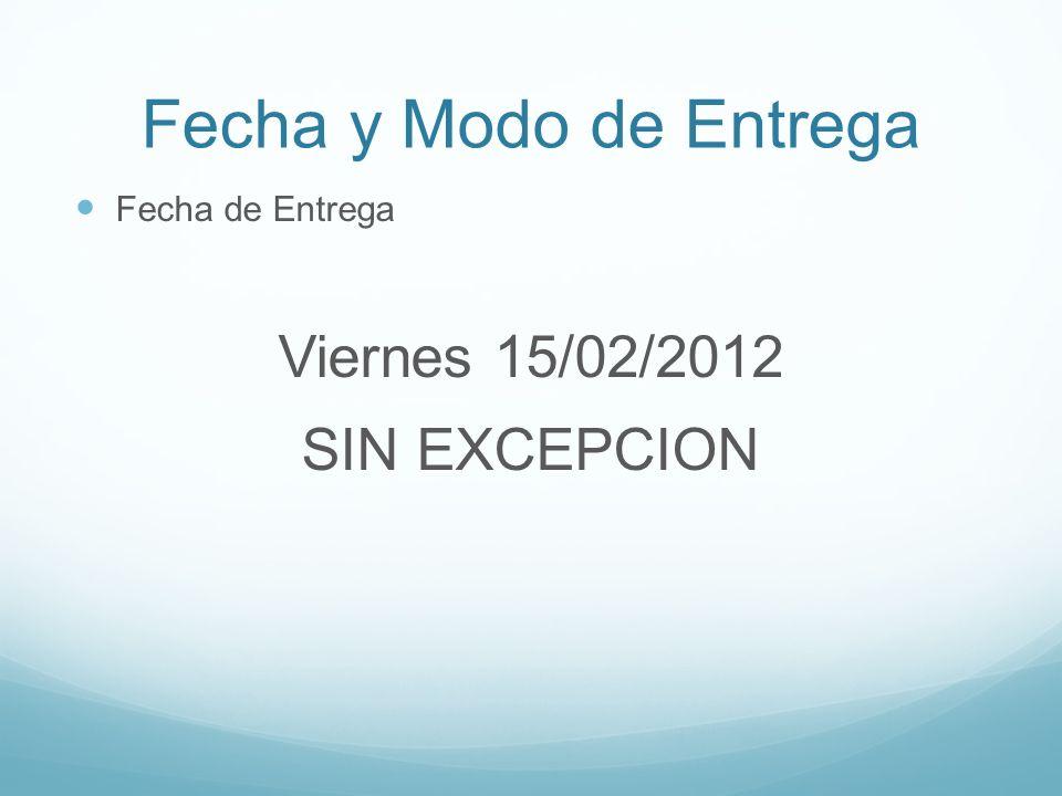 Fecha y Modo de Entrega Fecha de Entrega Viernes 15/02/2012 SIN EXCEPCION