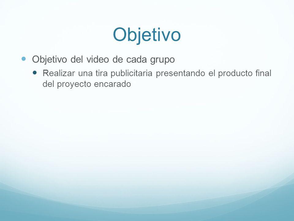Objetivo Objetivo del video de cada grupo Realizar una tira publicitaria presentando el producto final del proyecto encarado