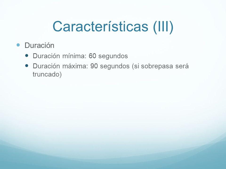 Características (III) Duración Duración mínima: 60 segundos Duración máxima: 90 segundos (si sobrepasa será truncado)