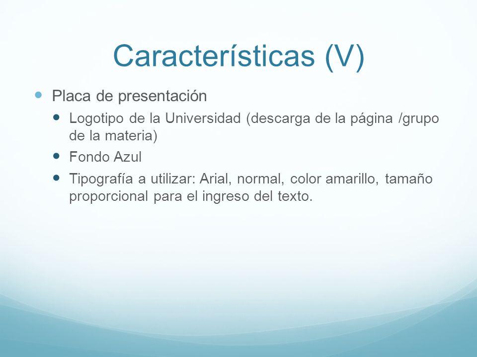 Características (V) Placa de presentación Logotipo de la Universidad (descarga de la página /grupo de la materia) Fondo Azul Tipografía a utilizar: Arial, normal, color amarillo, tamaño proporcional para el ingreso del texto.