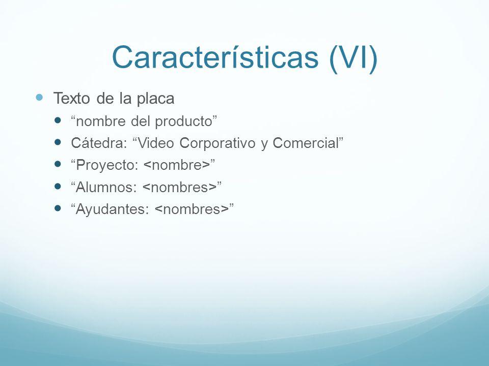 Características (VI) Texto de la placa nombre del producto Cátedra: Video Corporativo y Comercial Proyecto: Alumnos: Ayudantes: