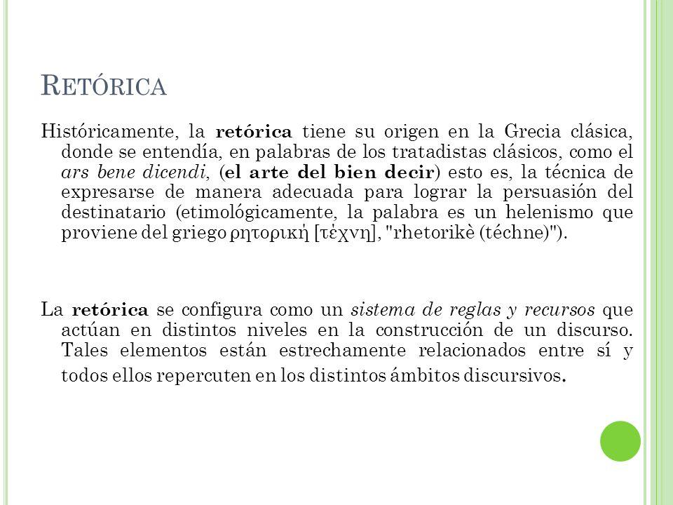 R ETÓRICA Históricamente, la retórica tiene su origen en la Grecia clásica, donde se entendía, en palabras de los tratadistas clásicos, como el ars be