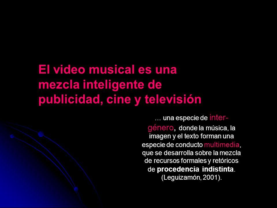 El video musical es una mezcla inteligente de publicidad, cine y televisión … una especie de inter- género, donde la música, la imagen y el texto form