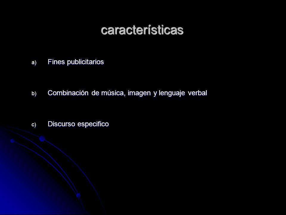 características a) Fines publicitarios b) Combinación de música, imagen y lenguaje verbal c) Discurso especifico