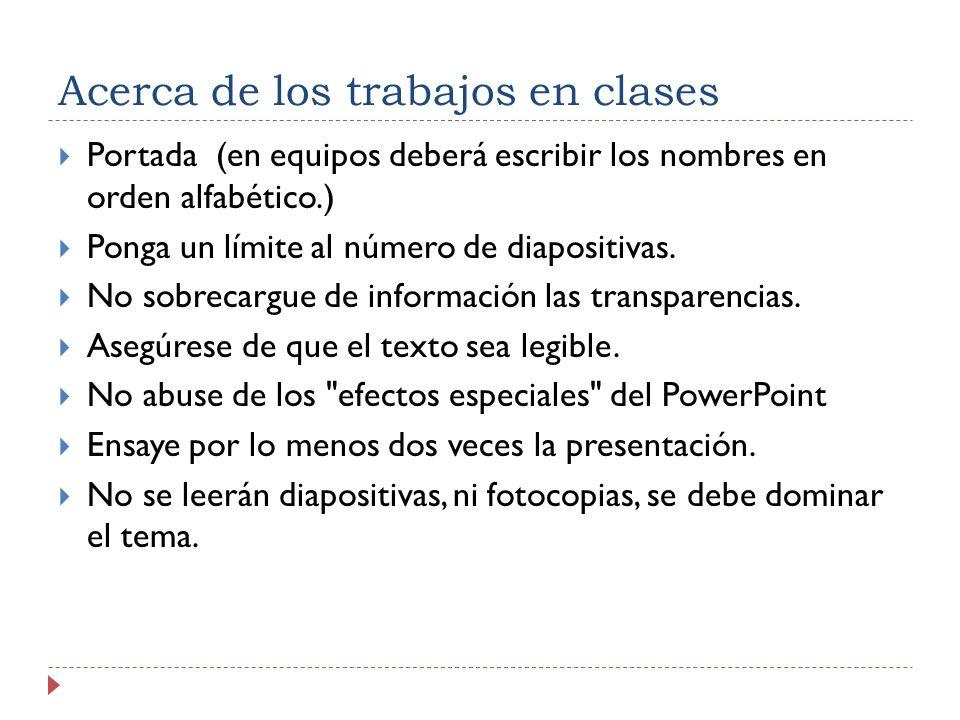 Acerca de los trabajos en clases Portada (en equipos deberá escribir los nombres en orden alfabético.) Ponga un límite al número de diapositivas. No s