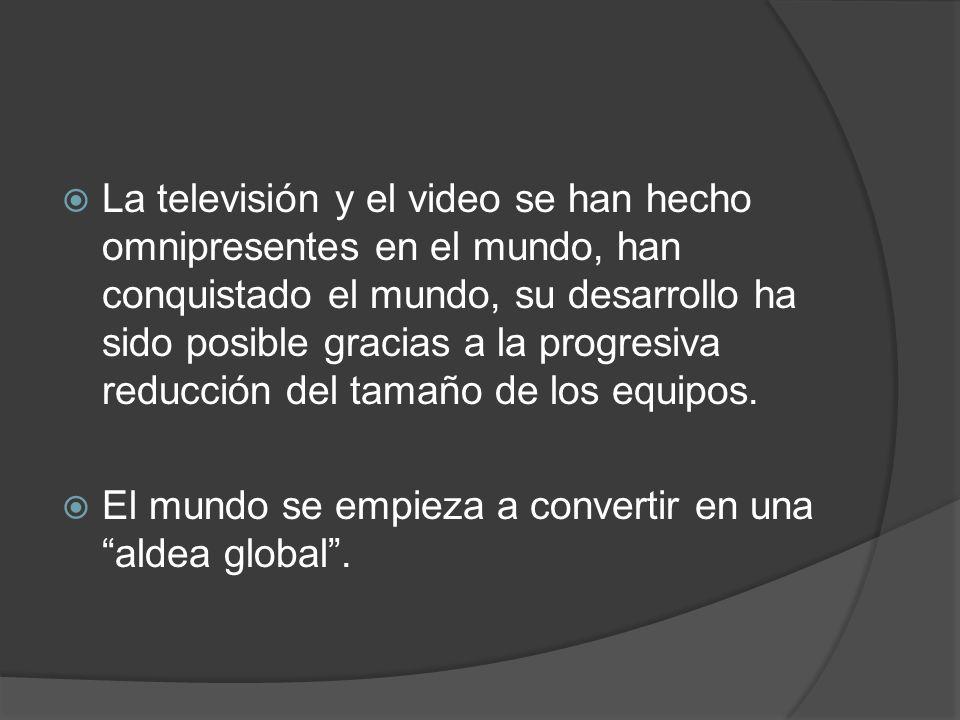 La televisión y el video se han hecho omnipresentes en el mundo, han conquistado el mundo, su desarrollo ha sido posible gracias a la progresiva reduc
