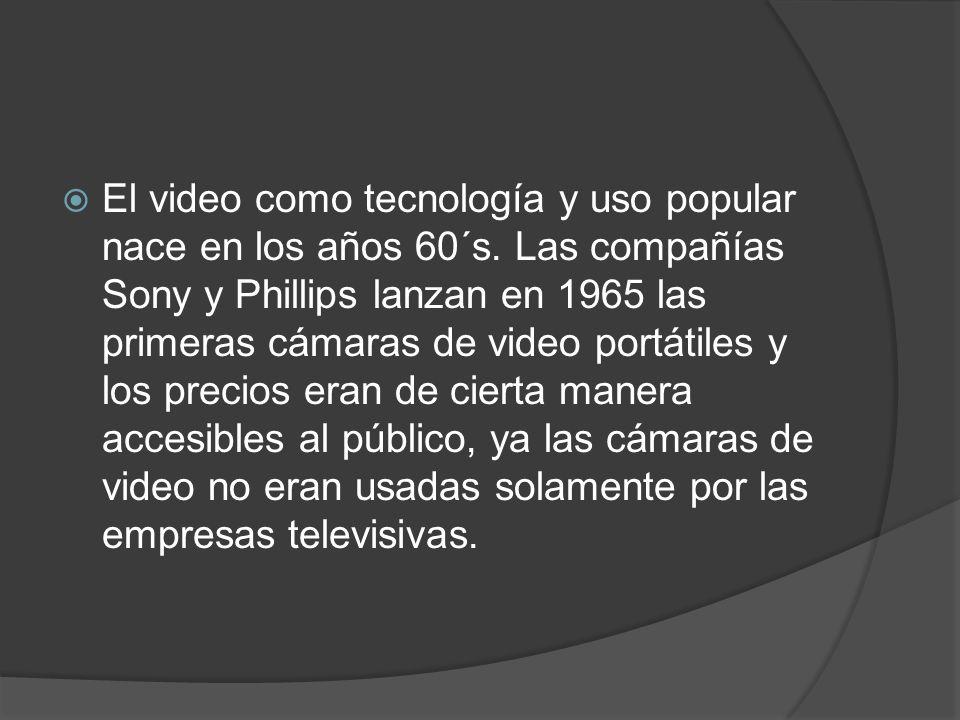 El video como tecnología y uso popular nace en los años 60´s. Las compañías Sony y Phillips lanzan en 1965 las primeras cámaras de video portátiles y