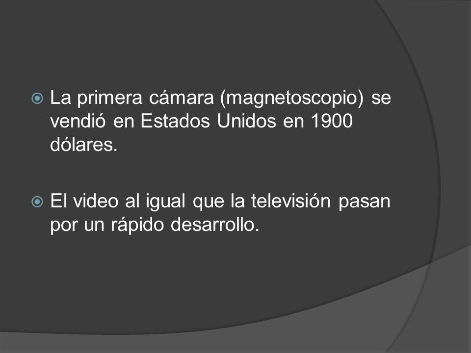 La primera cámara (magnetoscopio) se vendió en Estados Unidos en 1900 dólares. El video al igual que la televisión pasan por un rápido desarrollo.