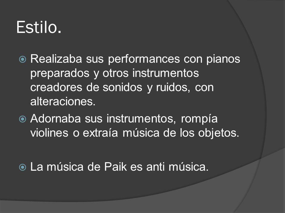 Estilo. Realizaba sus performances con pianos preparados y otros instrumentos creadores de sonidos y ruidos, con alteraciones. Adornaba sus instrument