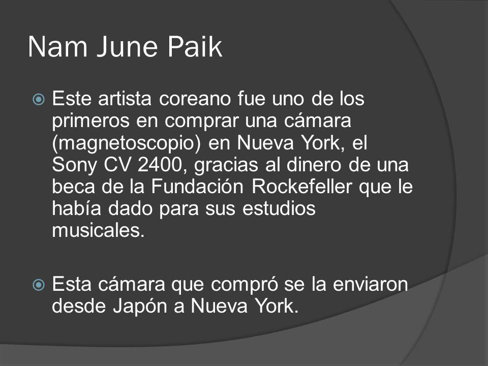Nam June Paik Este artista coreano fue uno de los primeros en comprar una cámara (magnetoscopio) en Nueva York, el Sony CV 2400, gracias al dinero de