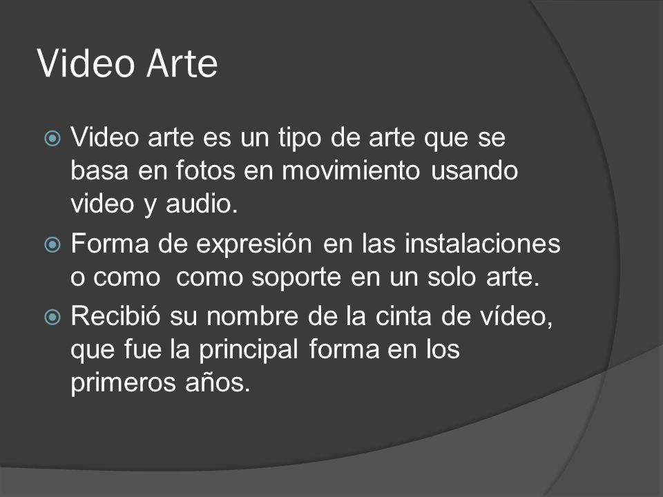 Video Arte Video arte es un tipo de arte que se basa en fotos en movimiento usando video y audio. Forma de expresión en las instalaciones o como como