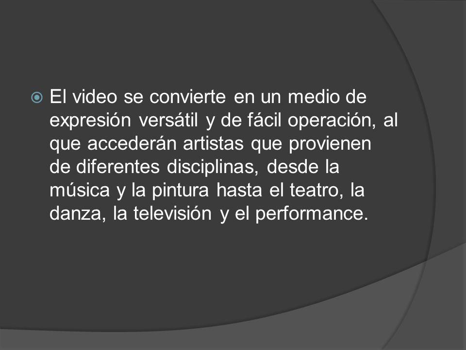 El video se convierte en un medio de expresión versátil y de fácil operación, al que accederán artistas que provienen de diferentes disciplinas, desde