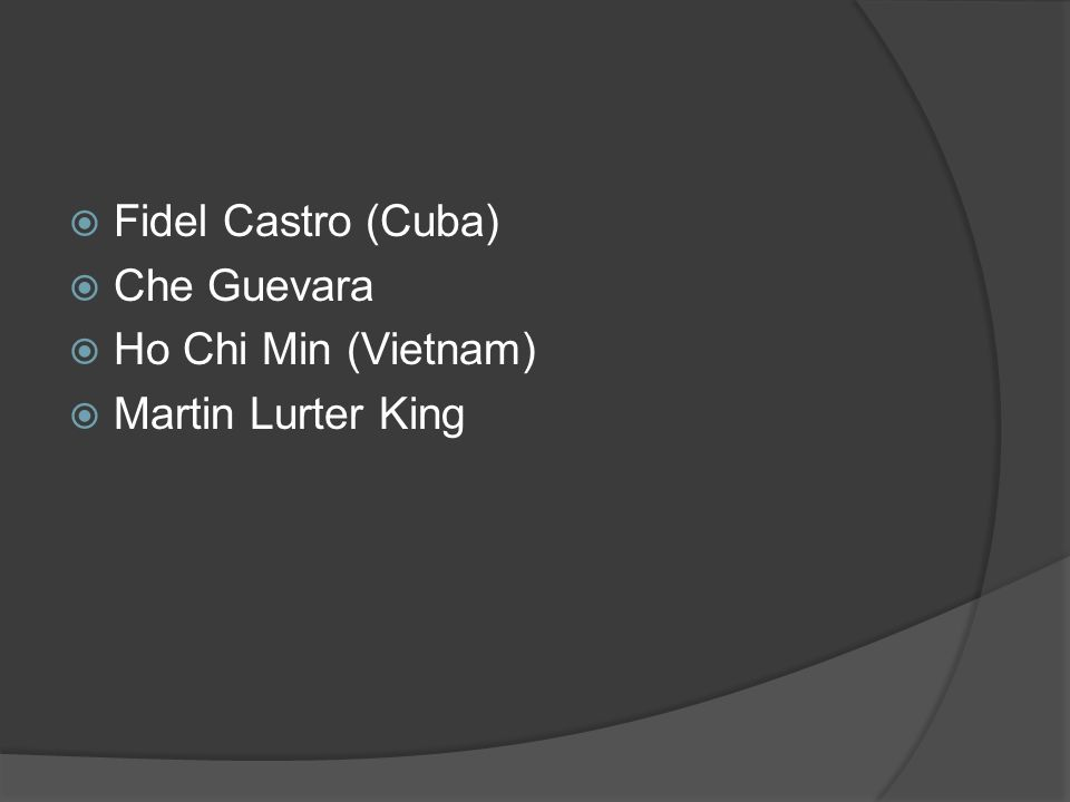 Fidel Castro (Cuba) Che Guevara Ho Chi Min (Vietnam) Martin Lurter King