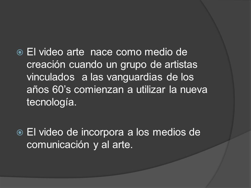 El video arte nace como medio de creación cuando un grupo de artistas vinculados a las vanguardias de los años 60s comienzan a utilizar la nueva tecno