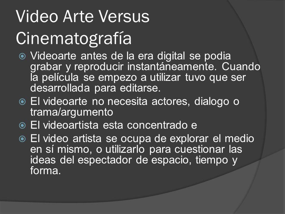 Video Arte Versus Cinematografía Videoarte antes de la era digital se podia grabar y reproducir instantáneamente. Cuando la película se empezo a utili