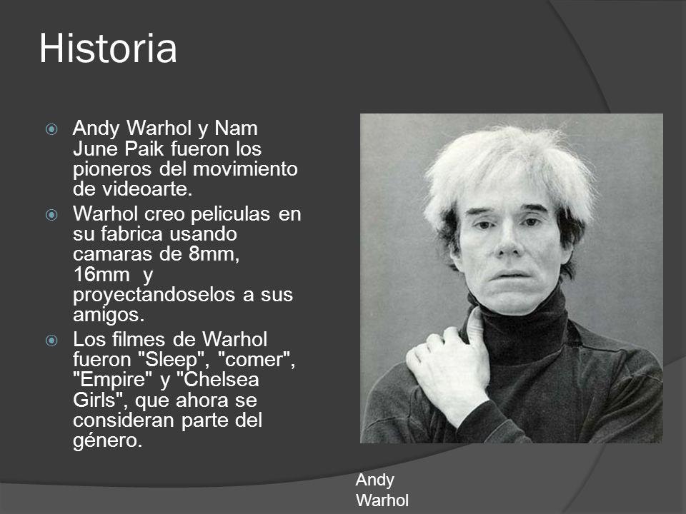 Historia Andy Warhol y Nam June Paik fueron los pioneros del movimiento de videoarte. Warhol creo peliculas en su fabrica usando camaras de 8mm, 16mm