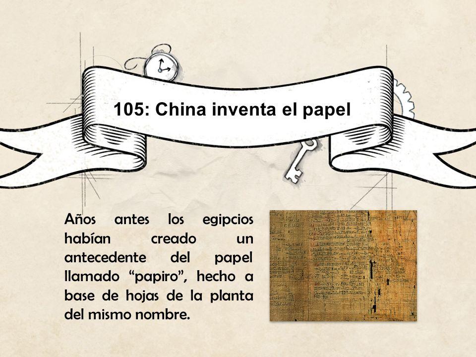 105: China inventa el papel Años antes los egipcios habían creado un antecedente del papel llamado papiro, hecho a base de hojas de la planta del mism