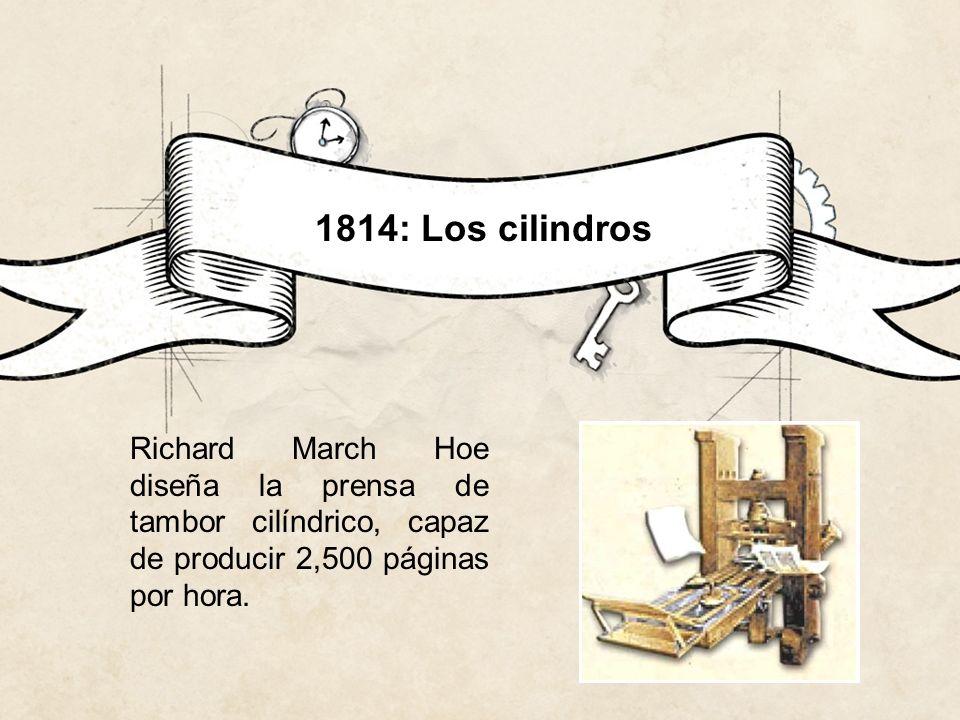 Richard March Hoe diseña la prensa de tambor cilíndrico, capaz de producir 2,500 páginas por hora. 1814: Los cilindros