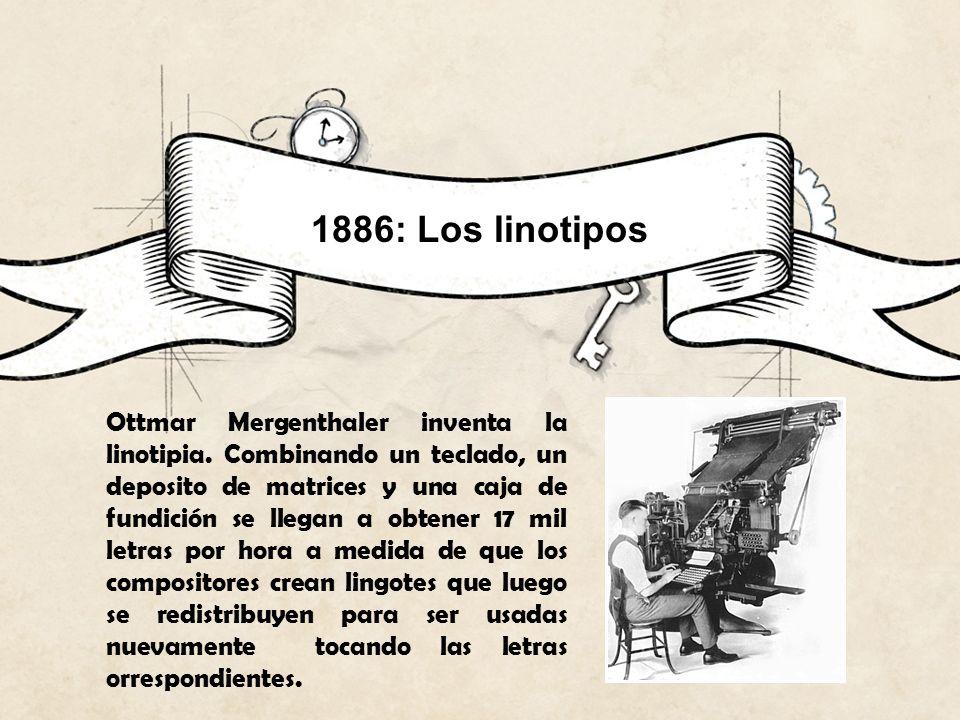 1886: Los linotipos Ottmar Mergenthaler inventa la linotipia. Combinando un teclado, un deposito de matrices y una caja de fundición se llegan a obten