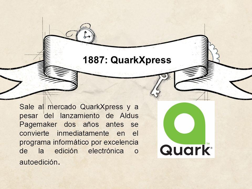 1887: QuarkXpress Sale al mercado QuarkXpress y a pesar del lanzamiento de Aldus Pagemaker dos años antes se convierte inmediatamente en el programa i