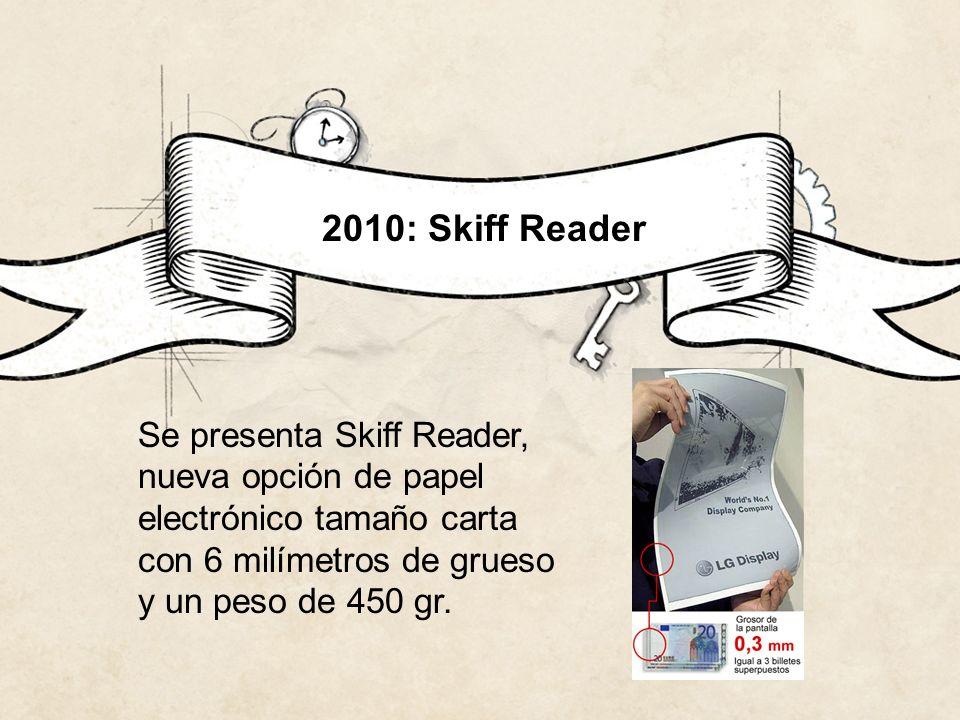 2010: Skiff Reader Se presenta Skiff Reader, nueva opción de papel electrónico tamaño carta con 6 milímetros de grueso y un peso de 450 gr.