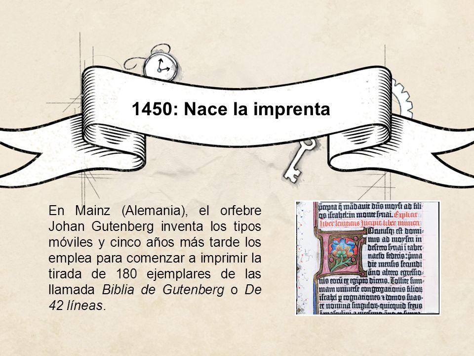 1450: Nace la imprenta En Mainz (Alemania), el orfebre Johan Gutenberg inventa los tipos móviles y cinco años más tarde los emplea para comenzar a imp