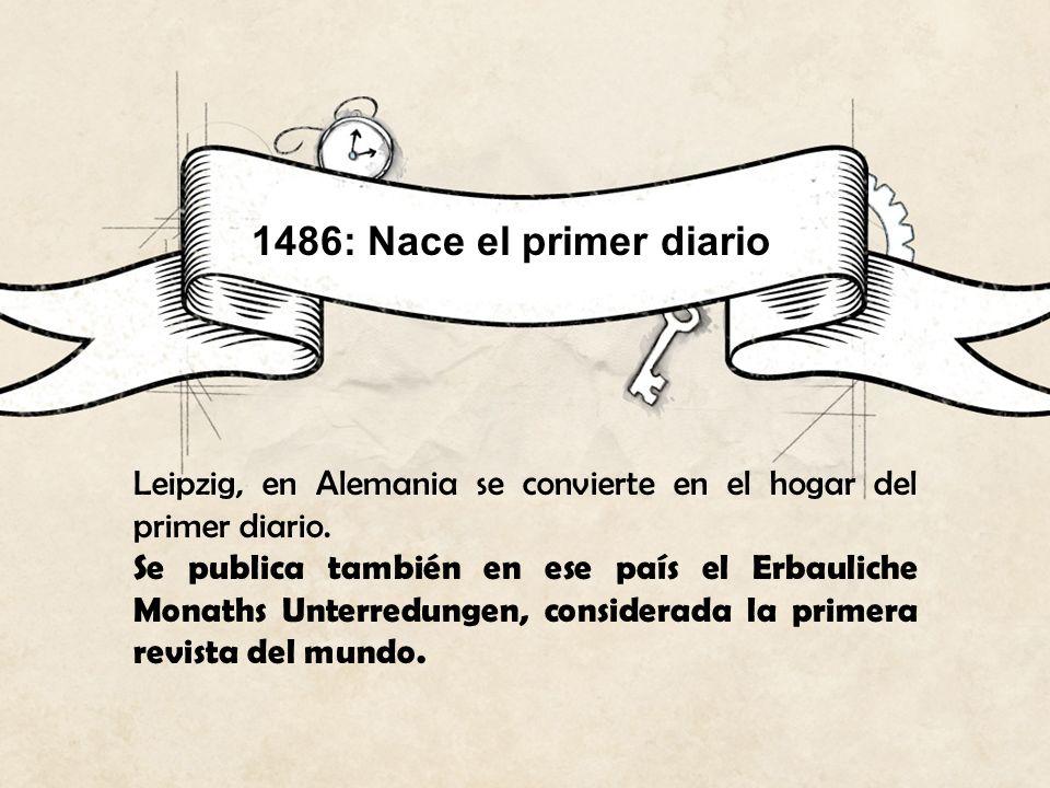 1486: Nace el primer diario Leipzig, en Alemania se convierte en el hogar del primer diario. Se publica también en ese país el Erbauliche Monaths Unte