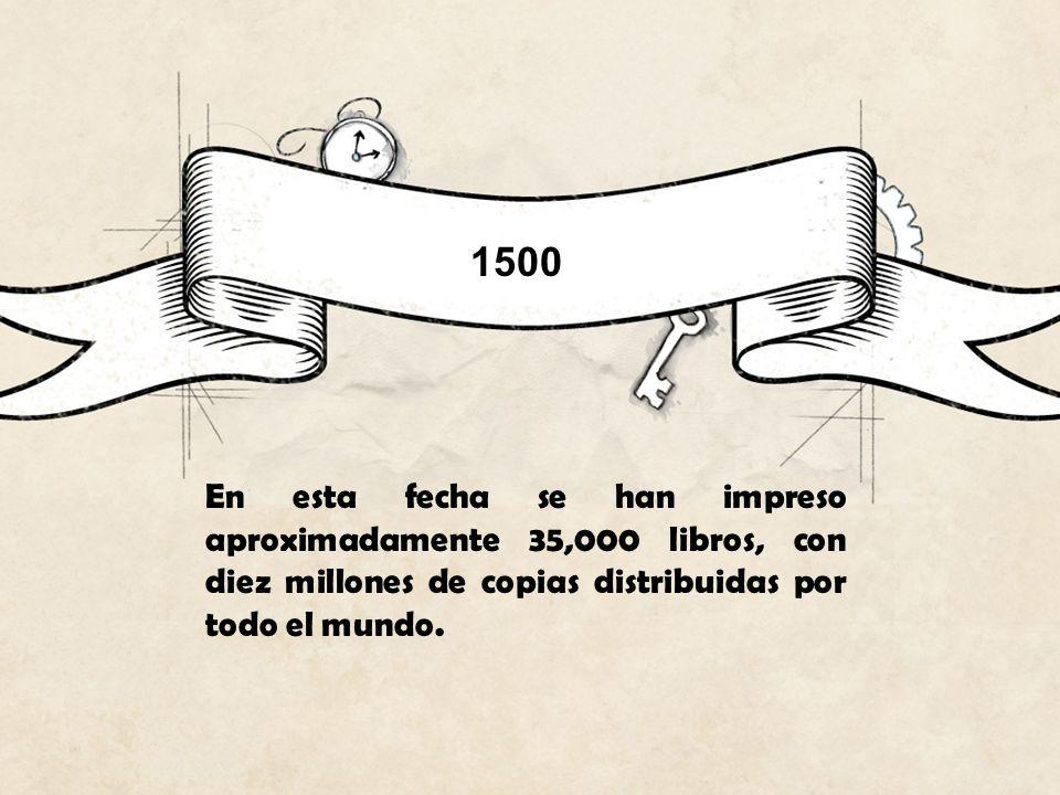 1500 En esta fecha se han impreso aproximadamente 35,000 libros, con diez millones de copias distribuidas por todo el mundo.