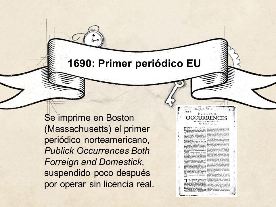 1690: Primer periódico EU Se imprime en Boston (Massachusetts) el primer periódico norteamericano, Publick Occurrences Both Forreign and Domestick, su
