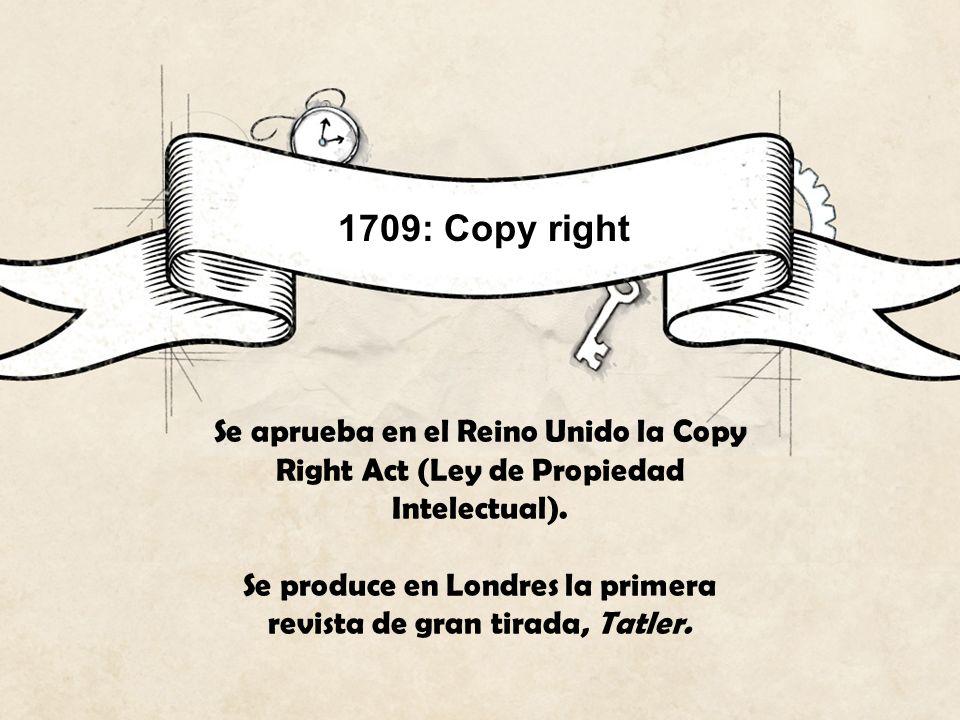 1709: Copy right Se aprueba en el Reino Unido la Copy Right Act (Ley de Propiedad Intelectual). Se produce en Londres la primera revista de gran tirad