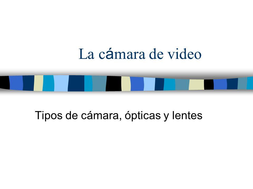 La c á mara de video Tipos de cámara, ópticas y lentes