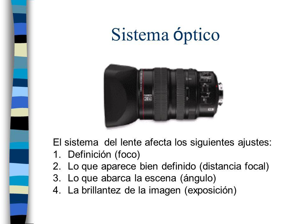 Sistema ó ptico El sistema del lente afecta los siguientes ajustes: 1.Definición (foco) 2.Lo que aparece bien definido (distancia focal) 3.Lo que abar