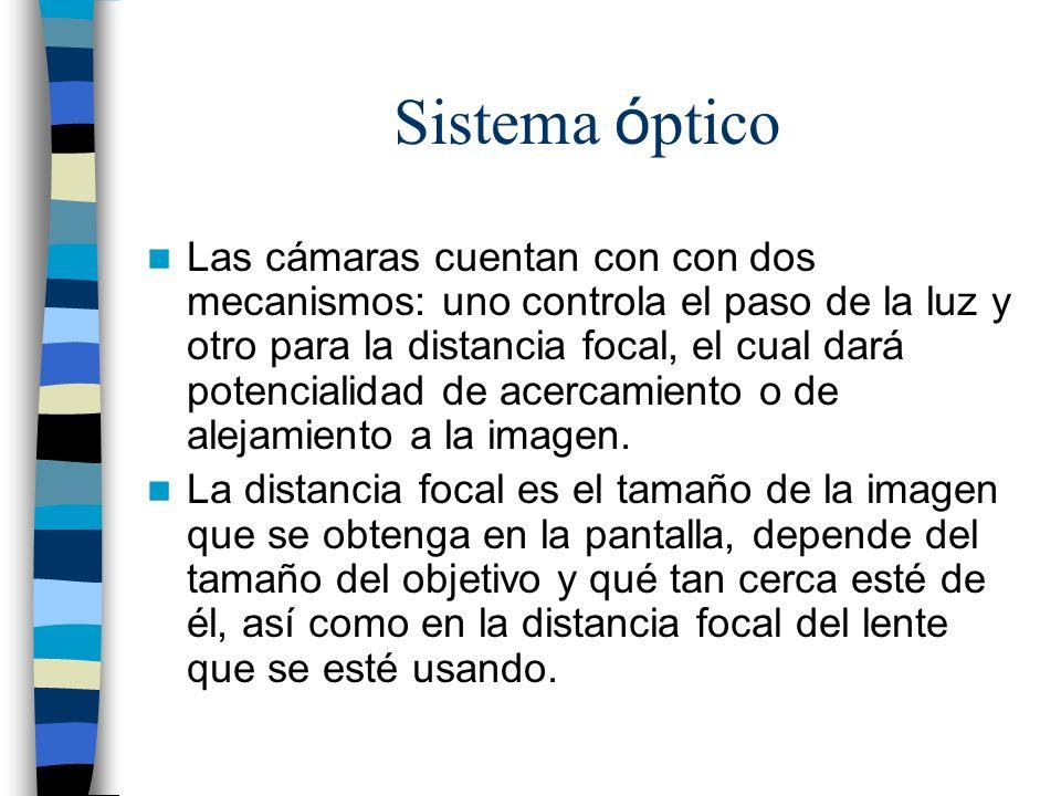 Sistema ó ptico Las cámaras cuentan con con dos mecanismos: uno controla el paso de la luz y otro para la distancia focal, el cual dará potencialidad