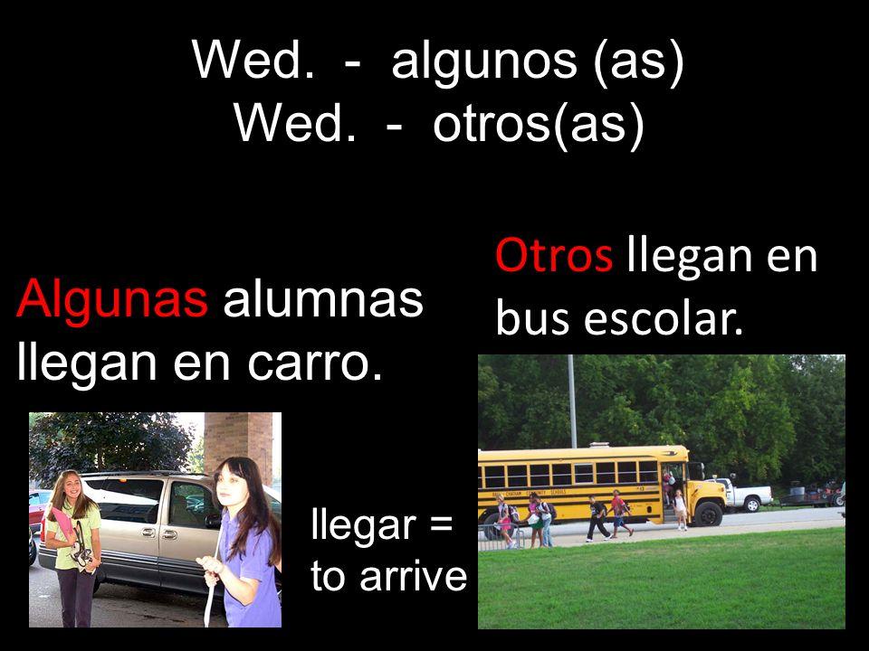 Otros llegan en bus escolar. Algunas alumnas llegan en carro. Wed. - algunos (as) Wed. - otros(as) llegar = to arrive