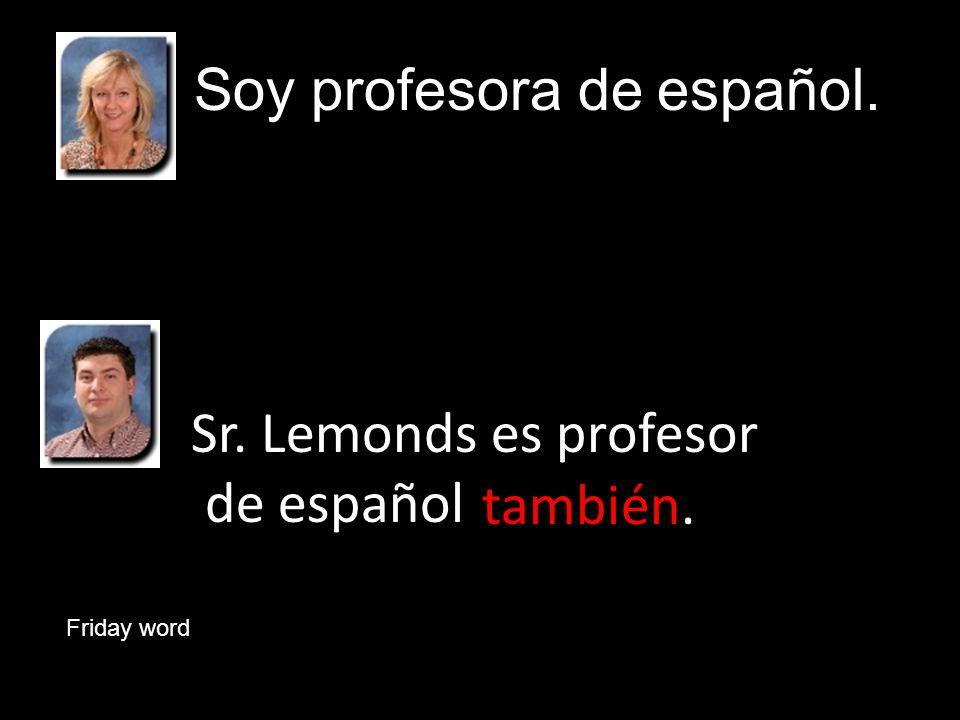 Sr. Lemonds es profesor de español Soy profesora de español. también. Friday word