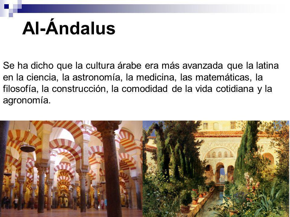 Al-Ándalus Se ha dicho que la cultura árabe era más avanzada que la latina en la ciencia, la astronomía, la medicina, las matemáticas, la filosofía, l