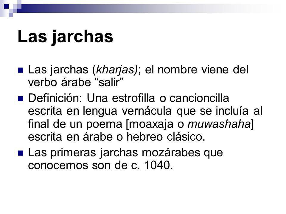 Las jarchas Las jarchas (kharjas); el nombre viene del verbo árabe salir Definición: Una estrofilla o cancioncilla escrita en lengua vernácula que se