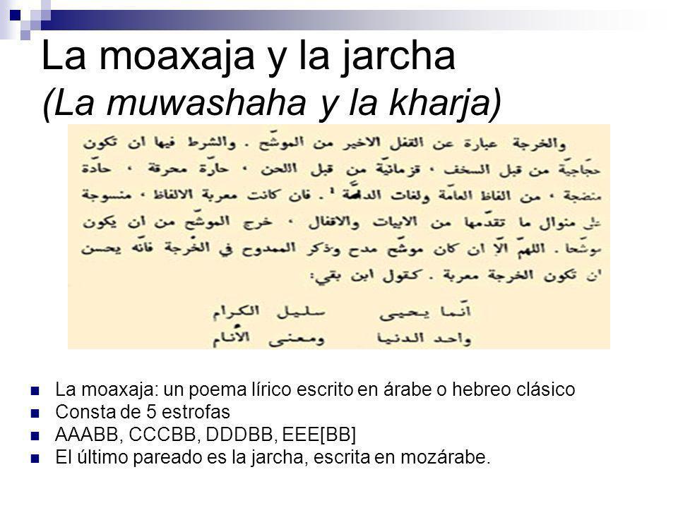 La moaxaja y la jarcha (La muwashaha y la kharja) La moaxaja: un poema lírico escrito en árabe o hebreo clásico Consta de 5 estrofas AAABB, CCCBB, DDD