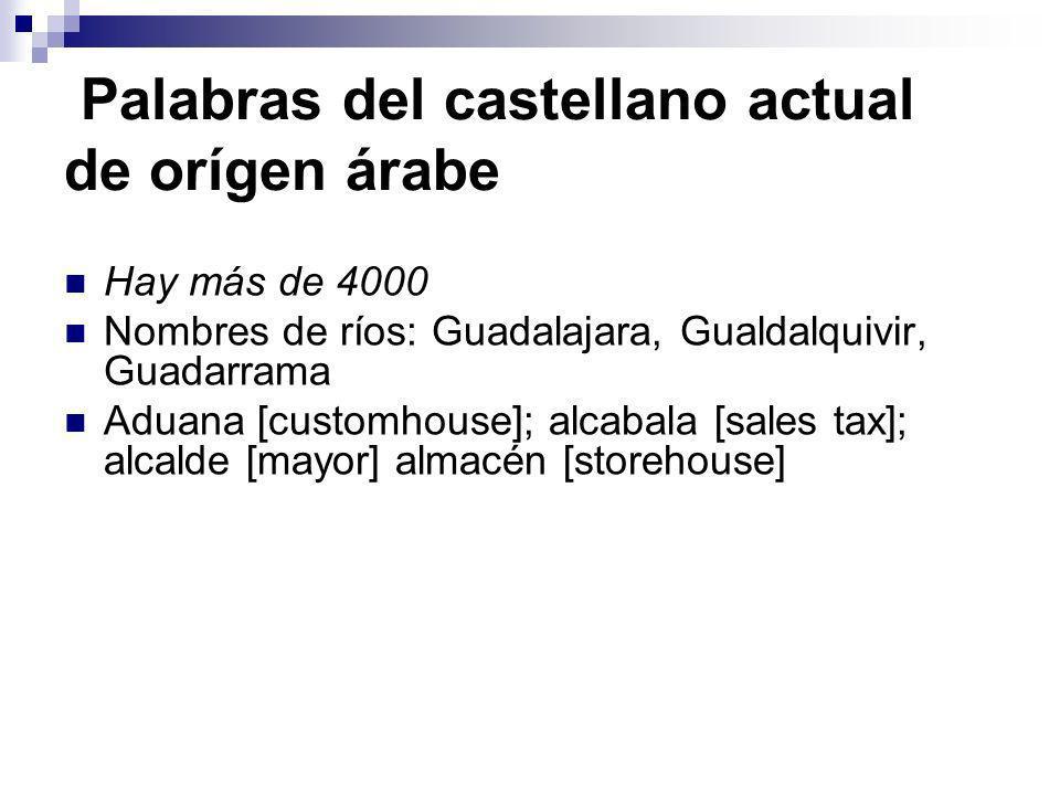 Palabras del castellano actual de orígen árabe Hay más de 4000 Nombres de ríos: Guadalajara, Gualdalquivir, Guadarrama Aduana [customhouse]; alcabala