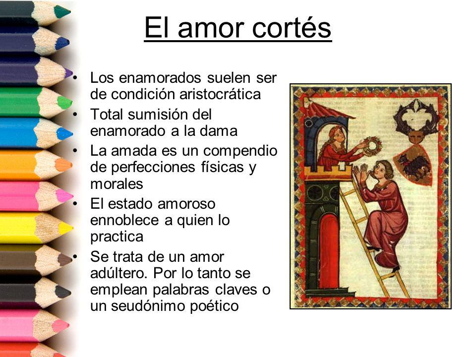 El amor cortés Los enamorados suelen ser de condición aristocrática Total sumisión del enamorado a la dama La amada es un compendio de perfecciones fí
