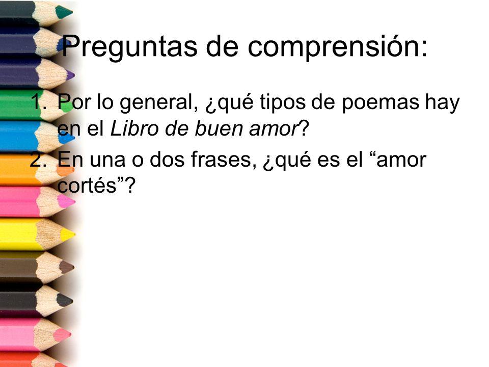Preguntas de comprensión: 1.Por lo general, ¿qué tipos de poemas hay en el Libro de buen amor? 2.En una o dos frases, ¿qué es el amor cortés?