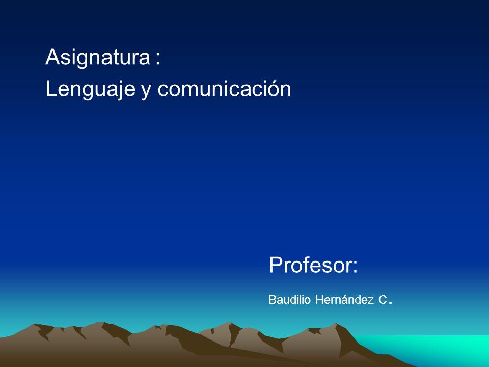 Asignatura : Lenguaje y comunicación Profesor: Baudilio Hernández C.