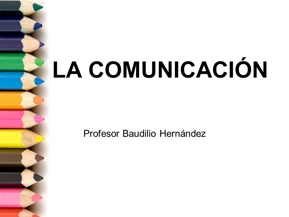 LA COMUNICACIÓN Profesor Baudilio Hernández