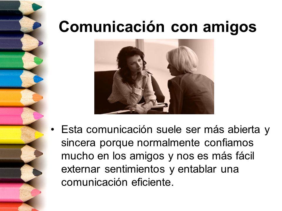 Comunicación con amigos Esta comunicación suele ser más abierta y sincera porque normalmente confiamos mucho en los amigos y nos es más fácil externar