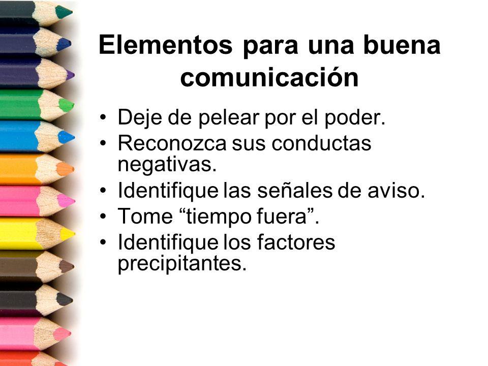 Elementos para una buena comunicación Deje de pelear por el poder. Reconozca sus conductas negativas. Identifique las señales de aviso. Tome tiempo fu