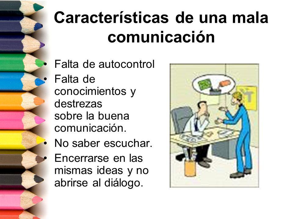 Características de una mala comunicación Falta de autocontrol Falta de conocimientos y destrezas sobre la buena comunicación. No saber escuchar. Encer