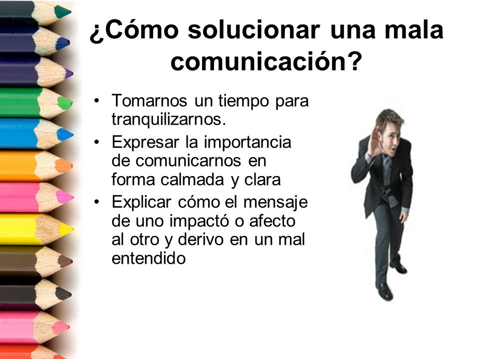 ¿Cómo solucionar una mala comunicación? Tomarnos un tiempo para tranquilizarnos. Expresar la importancia de comunicarnos en forma calmada y clara Expl